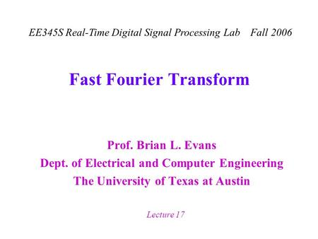 EE345S Real-Time Digital Signal Processing Lab Fall 2006 Lecture 17 Fast Fourier Transform Prof. Brian L. Evans Dept. of Electrical and Computer Engineering.