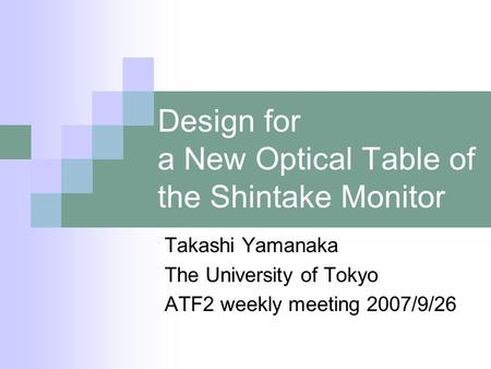 Design for a New Optical Table of the Shintake Monitor Takashi Yamanaka The University of Tokyo ATF2 weekly meeting 2007/9/26.