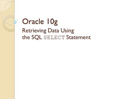Oracle 10g Retrieving Data Using the SQL SELECT Statement.