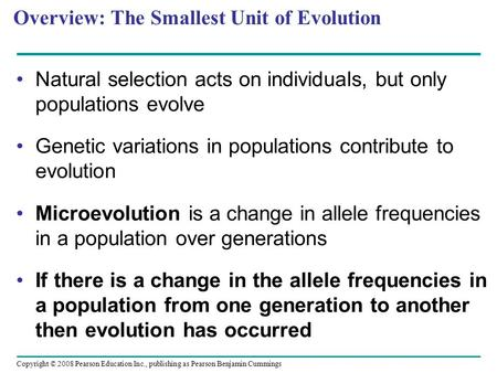 Copyright © 2008 Pearson Education Inc., publishing as Pearson Benjamin Cummings Overview: The Smallest Unit of Evolution Natural selection acts on individuals,