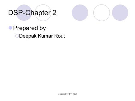 Prepared by:D K Rout DSP-Chapter 2 Prepared by  Deepak Kumar Rout.