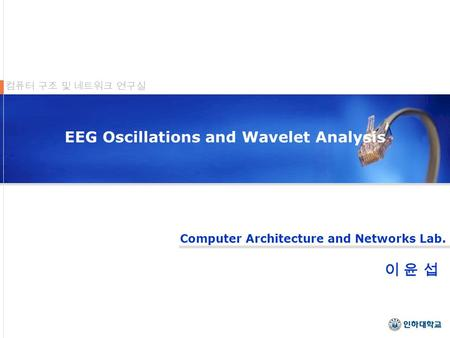 Computer Architecture and Networks Lab. 컴퓨터 구조 및 네트워크 연구실 EEG Oscillations and Wavelet Analysis 이 윤 섭이 윤 섭.