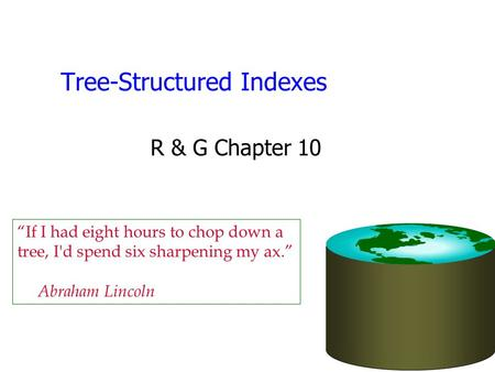 "Tree-Structured Indexes R & G Chapter 10 ""If I had eight hours to chop down a tree, I'd spend six sharpening my ax."" Abraham Lincoln."