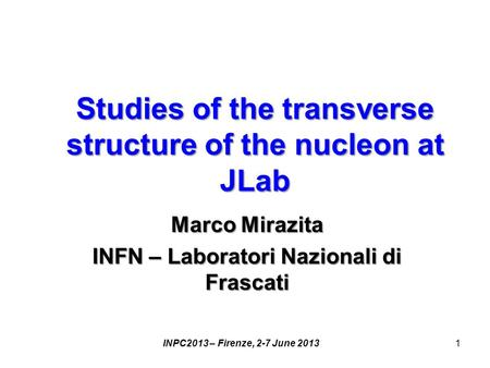 Studies of the transverse structure of the nucleon at JLab Marco Mirazita INFN – Laboratori Nazionali di Frascati INPC2013 – Firenze, 2-7 June 20131.