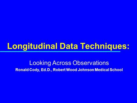 Longitudinal Data Techniques: Looking Across Observations Ronald Cody, Ed.D., Robert Wood Johnson Medical School.