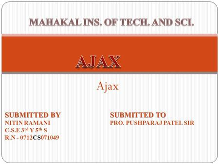 Ajax SUBMITTED BY NITIN RAMANI C.S.E 3 rd Y 5 th S R.N - 0712CS071049 SUBMITTED TO PRO. PUSHPARAJ PATEL SIR.