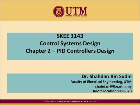 SKEE 3143 Control Systems Design Chapter 2 – PID Controllers Design Dr. Shahdan Bin Sudin Faculty of Electrical Engineering, UTM Room.