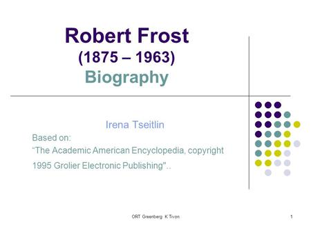 "ORT Greenberg K Tivon1 Robert Frost (1875 – 1963) Biography Irena Tseitlin Based on: ""The Academic American Encyclopedia, copyright 1995 Grolier Electronic."
