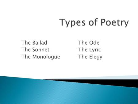 The Ballad The Ode The Sonnet The Lyric The Monologue The Elegy.