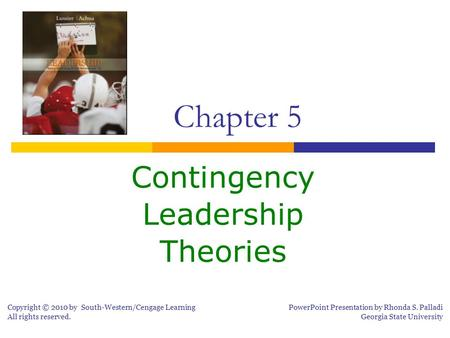 Contingency Leadership Theories Chapter 5 Copyright © 2010 by South-Western/Cengage Learning All rights reserved. PowerPoint Presentation by Rhonda S.