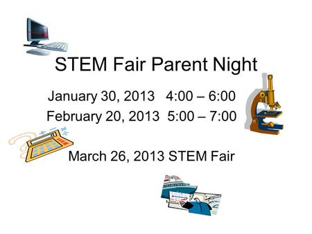 STEM Fair Parent Night January 30, 2013 4:00 – 6:00 February 20, 2013 5:00 – 7:00 March 26, 2013 STEM Fair.