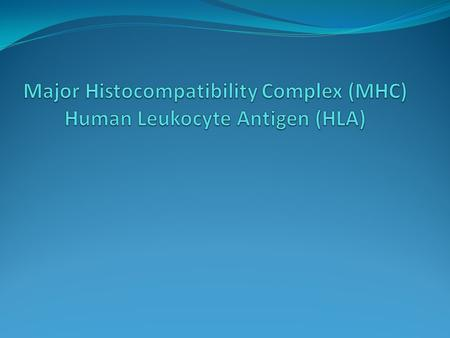 Major Histocompatibility Complex (MHC) Human Leukocyte Antigen (HLA) Objectives - Define MHC system - Draw & describe Gene map of the Human Leukocyte.