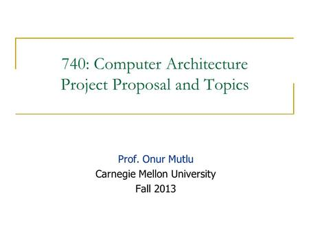 740: Computer Architecture Project Proposal and Topics Prof. Onur Mutlu Carnegie Mellon University Fall 2013.