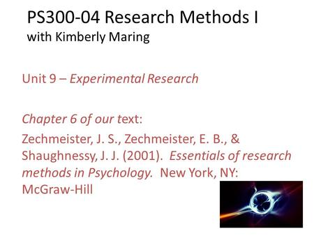 PS300-04 Research Methods I with Kimberly Maring Unit 9 – Experimental Research Chapter 6 of our text: Zechmeister, J. S., Zechmeister, E. B., & Shaughnessy,