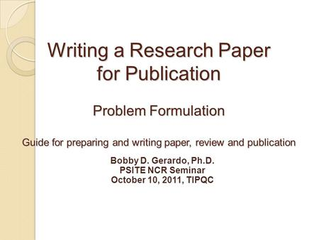 Writing a Research Paper for Publication Problem Formulation Guide for preparing and writing paper, review and publication Bobby D. Gerardo, Ph.D. PSITE.