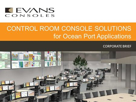 CORPORATE BRIEF CONTROL ROOM CONSOLE SOLUTIONS for Ocean Port Applications.