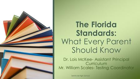 Dr. Lois McKee- Assistant Principal Curriculum Mr. William Scales- Testing Coordinator The Florida Standards: What Every Parent Should Know Seminole High.