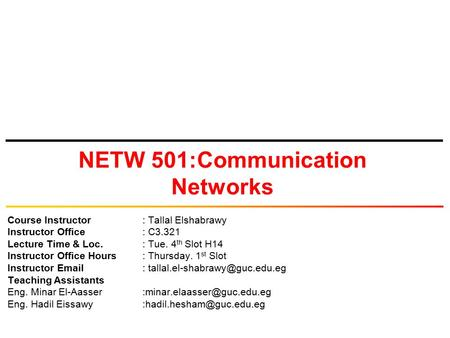 NETW 501:Communication Networks Course Instructor: Tallal Elshabrawy Instructor Office: C3.321 Lecture Time & Loc.: Tue. 4 th Slot H14 Instructor Office.