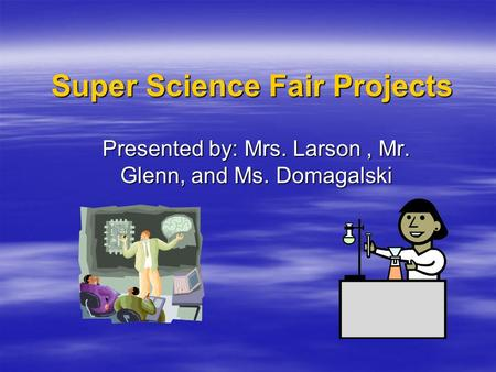 Super Science Fair Projects Presented by: Mrs. Larson, Mr. Glenn, and Ms. Domagalski.