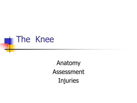 The Knee Anatomy Assessment Injuries. Anatomy Hinge joint: flexion and extension Bones: tibia, fibula, femur, patella Menisci: medial and lateral Ligaments: