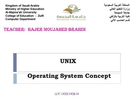 UNIX U.Y: 1435/1436 H Operating System Concept. What is an Operating System?  The operating system (OS) is the program which starts up when you turn.
