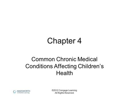 ©2012 Cengage Learning. All Rights Reserved. Chapter 4 Common Chronic Medical Conditions Affecting Children's Health.