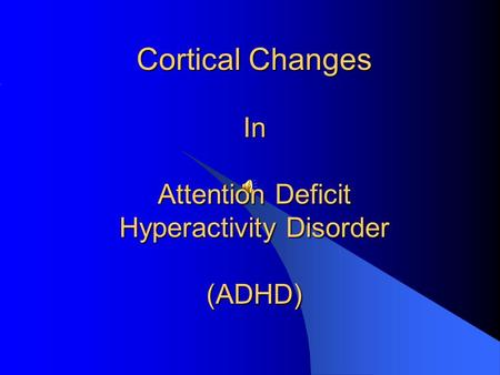 Cortical Changes In Attention Deficit Hyperactivity Disorder (ADHD)