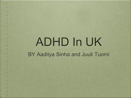 ADHD In UK BY Aaditya Sinha and Juuli Tuomi. What is ADHD ADHD stands for attention deficit hyperactivity disorder. It's thought to be caused by a chemical.