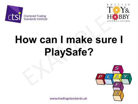 Www.tradingstandards.gov.uk EXAMPLE How can I make sure I PlaySafe? www.tradingstandards.uk.
