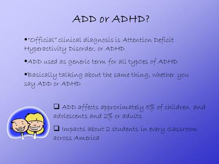 "ADD or ADHD?  ""Official"" clinical diagnosis is Attention Deficit Hyperactivity Disorder, or ADHD  ADD used as generic term for all typ0es of ADHD  Basically."