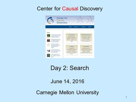 1 Day 2: Search June 14, 2016 Carnegie Mellon University Center for Causal Discovery.