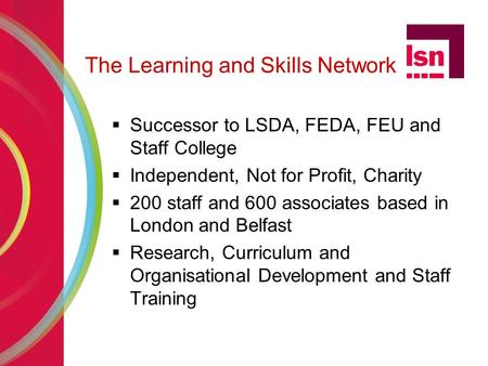 The Learning and Skills Network  Successor to LSDA, FEDA, FEU and Staff College  Independent, Not for Profit, Charity  200 staff and 600 associates.