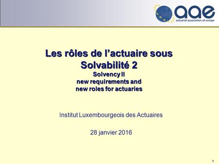 1 Les rôles de l'actuaire sous Solvabilité 2 Solvency II new requirements and new roles for actuaries Institut Luxembourgeois des Actuaires 28 janvier.
