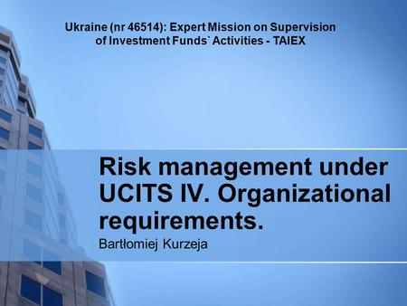 Ukraine (nr 46514): Expert Mission on Supervision of Investment Funds` Activities - TAIEX Risk management under UCITS IV. Organizational requirements.