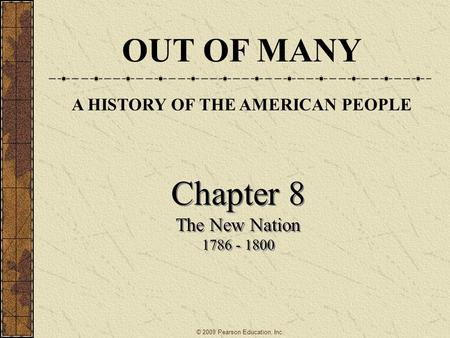 Chapter 8 The New Nation 1786 - 1800 Chapter 8 The New Nation 1786 - 1800 © 2009 Pearson Education, Inc. OUT OF MANY A HISTORY OF THE AMERICAN PEOPLE.