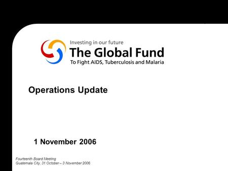 Fourteenth Board Meeting Guatemala City, 31 October – 3 November 2006 Operations Update 1 November 2006.
