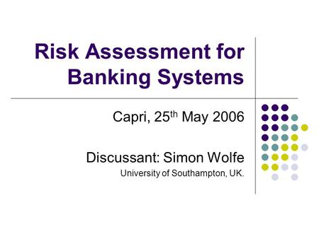 Risk Assessment for Banking Systems Capri, 25 th May 2006 Discussant: Simon Wolfe University of Southampton, UK.
