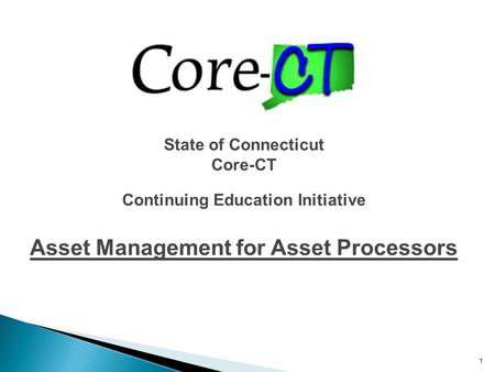 1 State of Connecticut Core-CT Continuing Education Initiative Asset Management for Asset Processors.