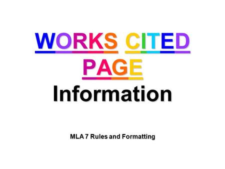 WORKS CITED PAGE Information MLA 7 Rules and Formatting.