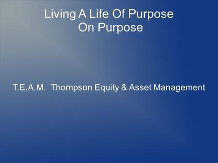Living A Life Of Purpose On Purpose T.E.A.M. Thompson Equity & Asset Management.