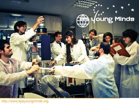 "YOUNG MINDS PROJECT WHAT WHO WHY WHERE WHEN European Physical Society (EPS) Founded in 1968 in Geneva: ""as a further demonstration."