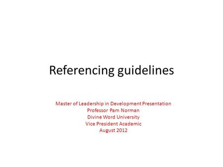 Referencing guidelines Master of Leadership in Development Presentation Professor Pam Norman Divine Word University Vice President Academic August 2012.