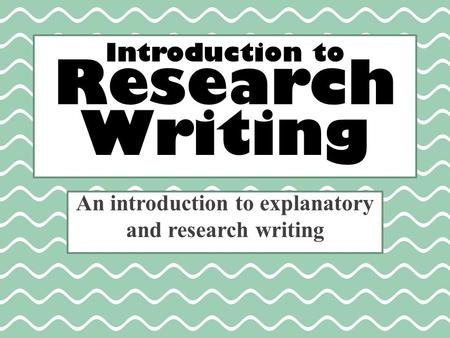 Introduction to Research Writing An introduction to explanatory and research writing.