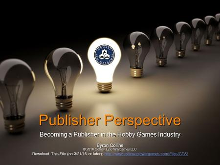 Publisher Perspective Becoming a Publisher in the Hobby Games Industry Byron Collins © 2016 Collins Epic Wargames LLC Download This File (on 3/21/16 or.