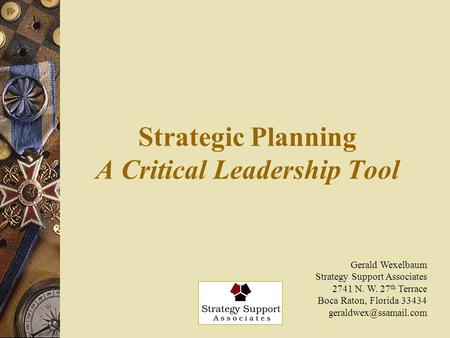 Strategic Planning A Critical Leadership Tool Gerald Wexelbaum Strategy Support Associates 2741 N. W. 27 th Terrace Boca Raton, Florida 33434