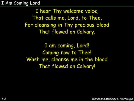 1-3 I hear Thy welcome voice, That calls me, Lord, to Thee, For cleansing in Thy precious blood That flowed on Calvary. I am coming, Lord! Coming now to.