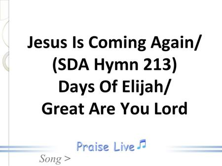Song > Jesus Is Coming Again/ (SDA Hymn 213) Days Of Elijah/ Great Are You Lord.