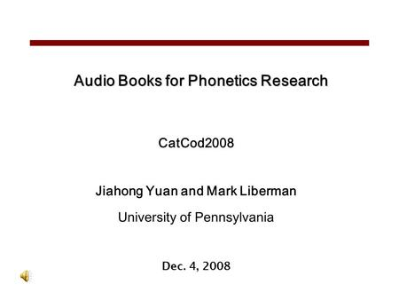 Audio Books for Phonetics Research CatCod2008 Jiahong Yuan and Mark Liberman University of Pennsylvania Dec. 4, 2008.