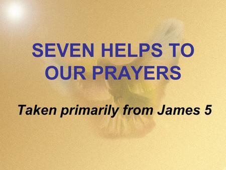 SEVEN HELPS TO OUR PRAYERS Taken primarily from James 5.