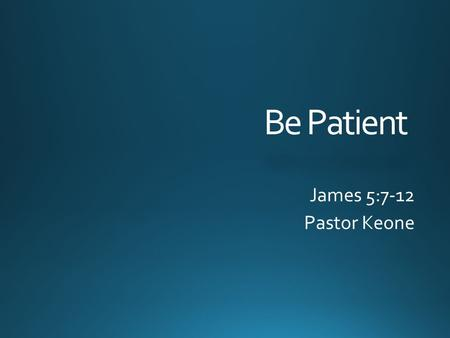 Be Patient James 5:7-12 Pastor Keone. James 5:7-9 7 Be patient, then, brothers, until the Lord's coming. See how the farmer waits for the land to yield.